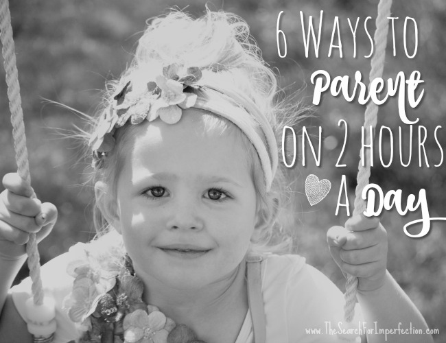 6 Ways To Parent On 2 Hours Per Day